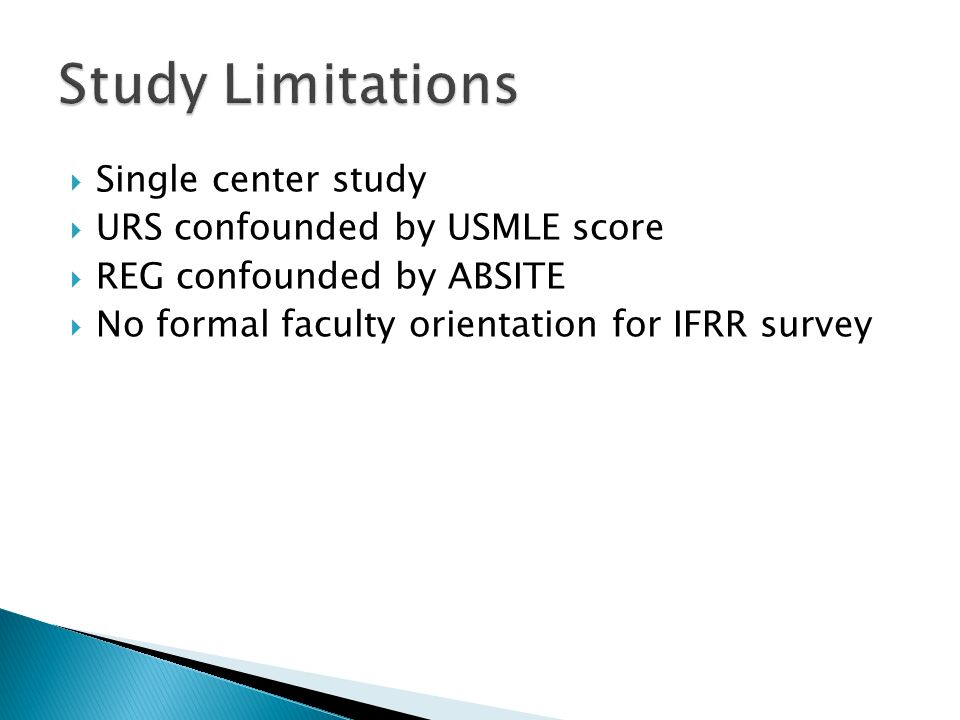  Single center study  URS confounded by USMLE score  REG confounded by ABSITE  No formal faculty orientation for IFRR survey