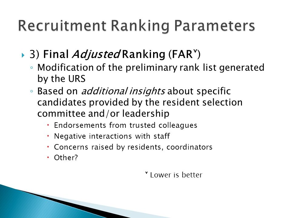  3) Final Adjusted Ranking (FAR˅) ◦ Modification of the preliminary rank list generated by the URS ◦ Based on additional insights about specific candidates provided by the resident selection committee and/or leadership  Endorsements from trusted colleagues  Negative interactions with staff  Concerns raised by residents, coordinators  Other.