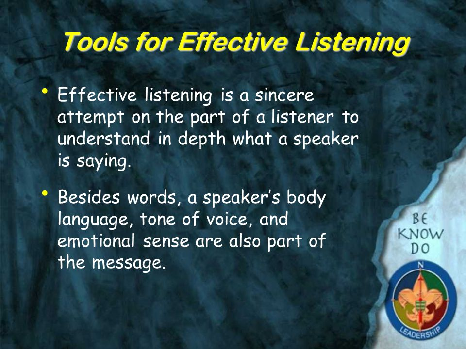 Tools for Effective Listening Effective listening is a sincere attempt on the part of a listener to understand in depth what a speaker is saying.