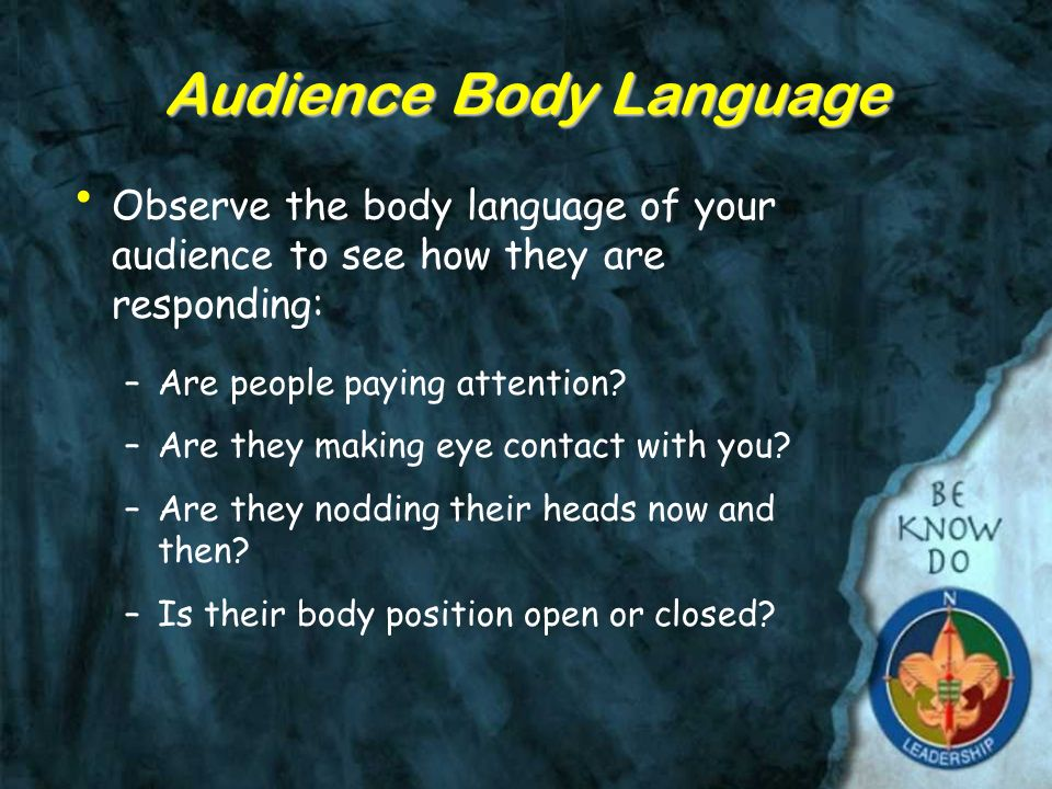 Audience Body Language Observe the body language of your audience to see how they are responding: –Are people paying attention.
