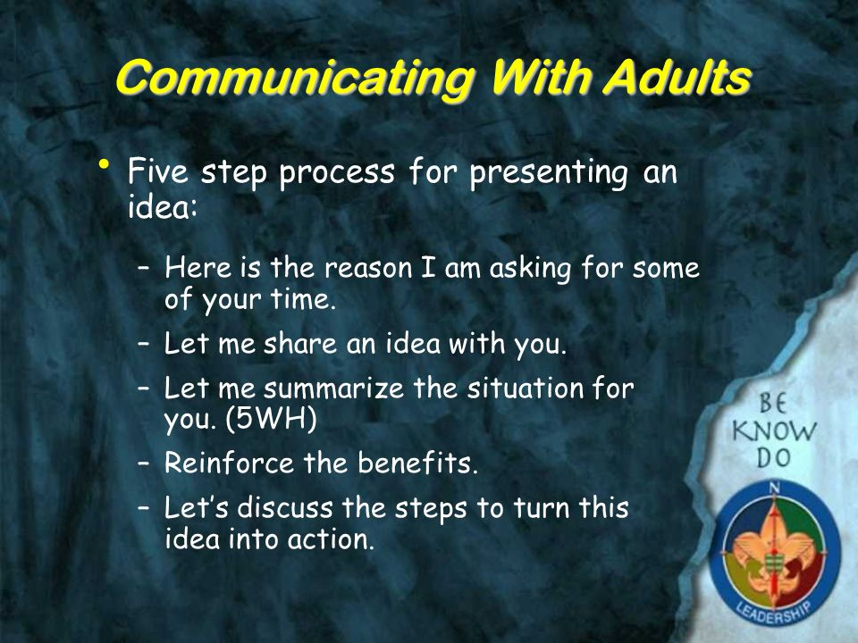 Communicating With Adults Five step process for presenting an idea: –Here is the reason I am asking for some of your time.
