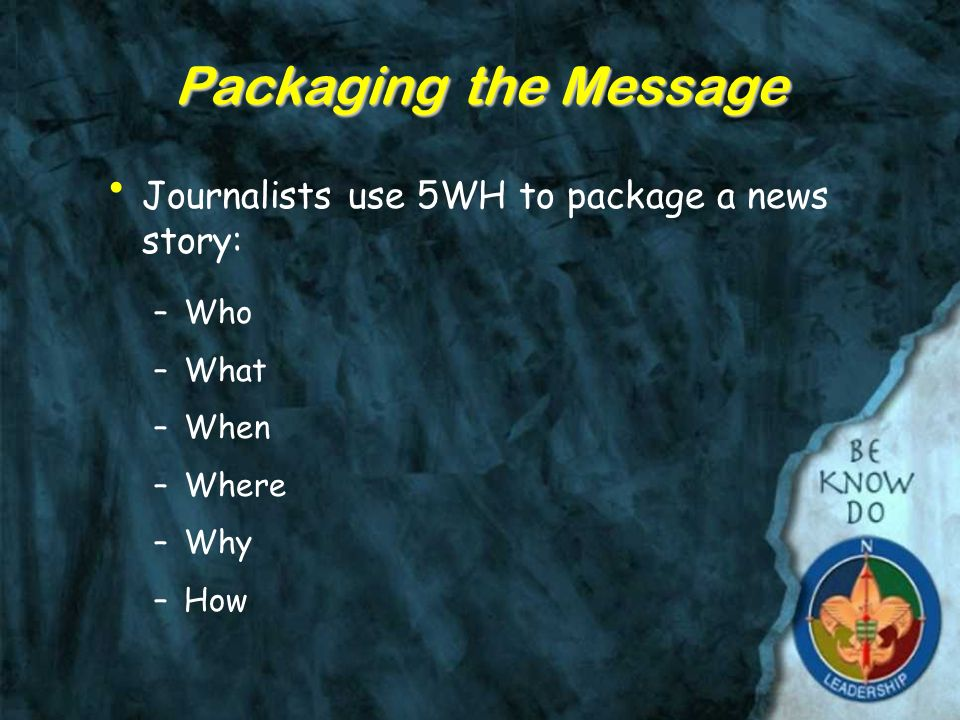 Packaging the Message Journalists use 5WH to package a news story: –Who –What –When –Where –Why –How