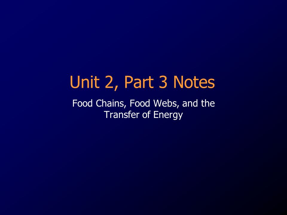 Unit 2, Part 3 Notes Food Chains, Food Webs, and the Transfer of Energy