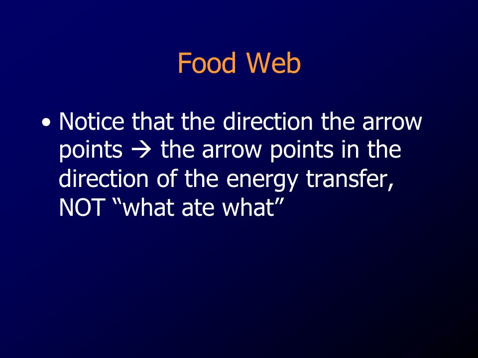 Notice that the direction the arrow points  the arrow points in the direction of the energy transfer, NOT what ate what
