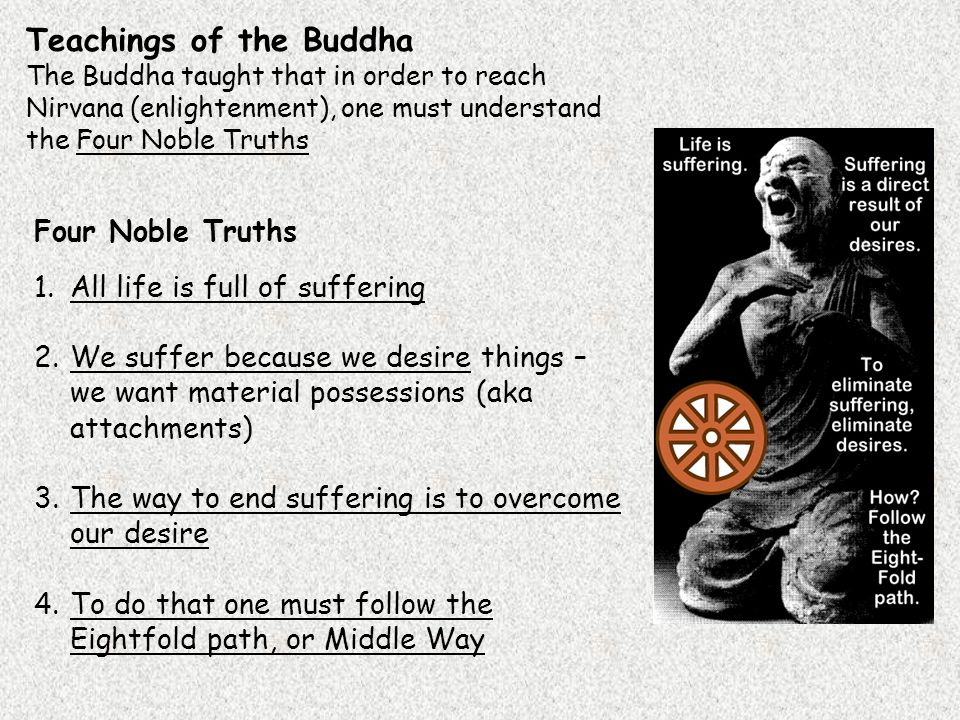 Teachings of the Buddha The Buddha taught that in order to reach Nirvana (enlightenment), one must understand the Four Noble Truths Four Noble Truths 1.All life is full of suffering 2.We suffer because we desire things – we want material possessions (aka attachments) 3.The way to end suffering is to overcome our desire 4.To do that one must follow the Eightfold path, or Middle Way