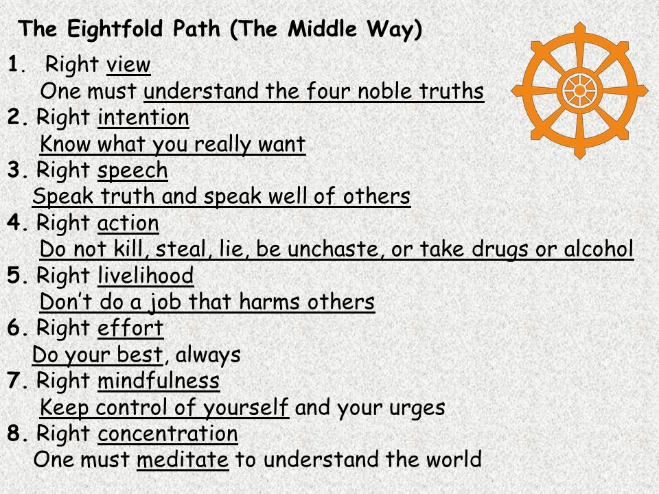 The Eightfold Path (The Middle Way) 1. Right view One must understand the four noble truths 2.