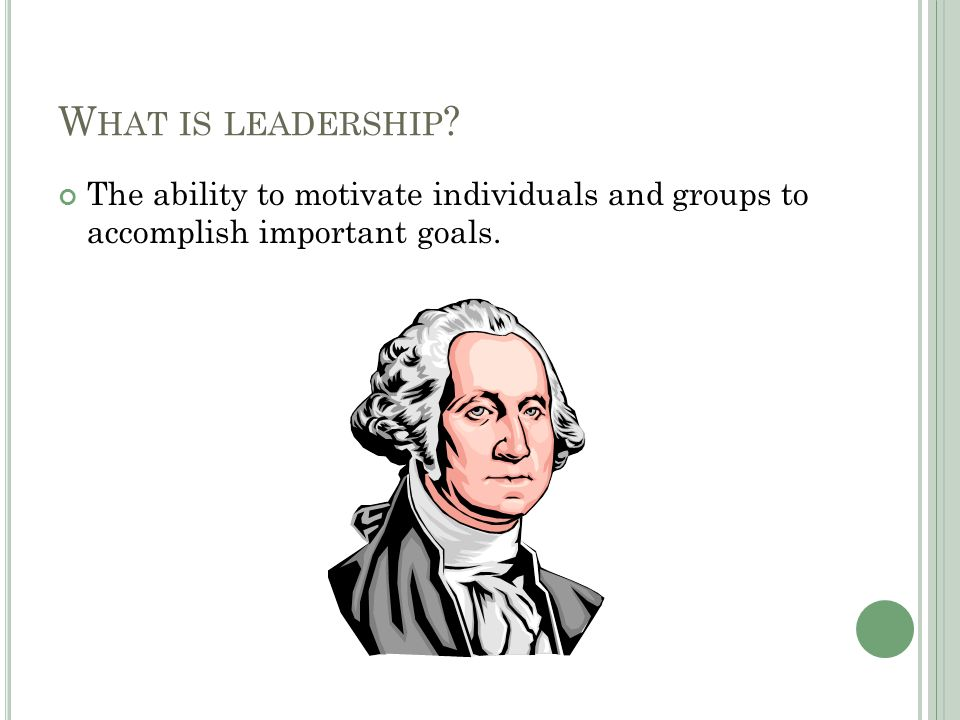 W HAT IS LEADERSHIP The ability to motivate individuals and groups to accomplish important goals.