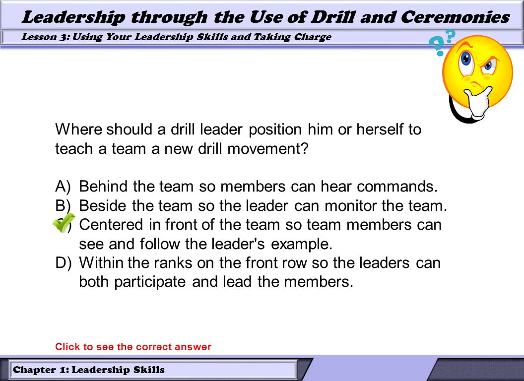 Chapter 1: Leadership Skills Lesson 3: Using Your Leadership Skills and Taking Charge Leadership through the Use of Drill and Ceremonies Where should