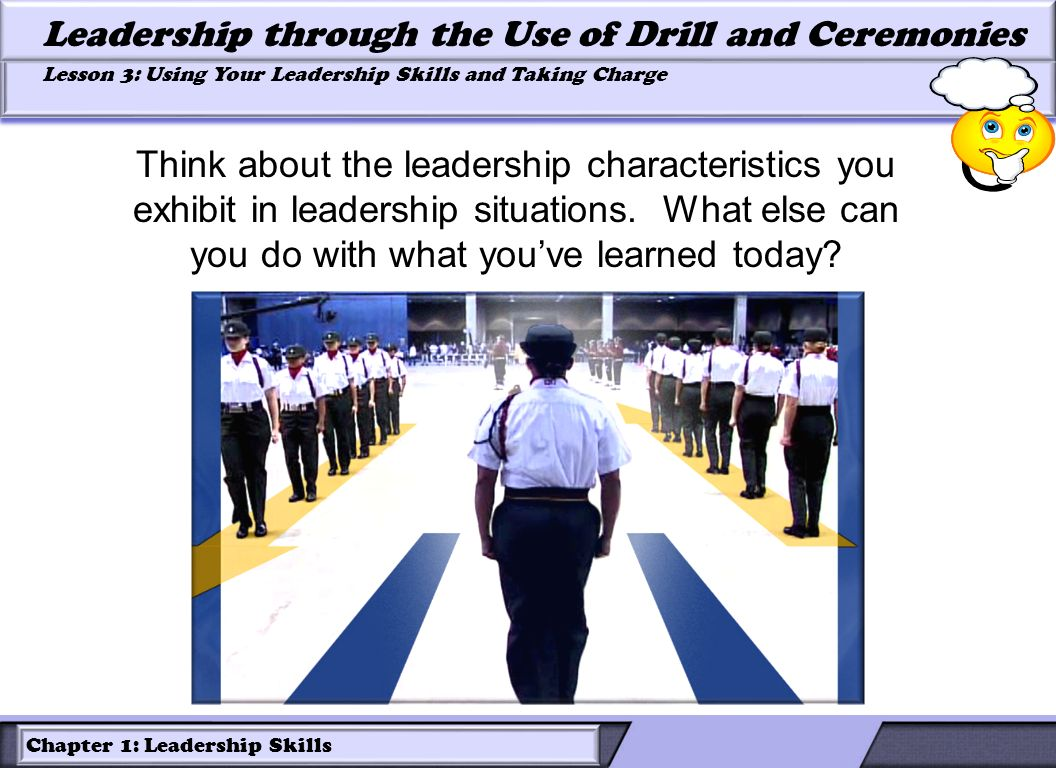 Chapter 1: Leadership Skills Lesson 3: Using Your Leadership Skills and Taking Charge Leadership through the Use of Drill and Ceremonies Think about t