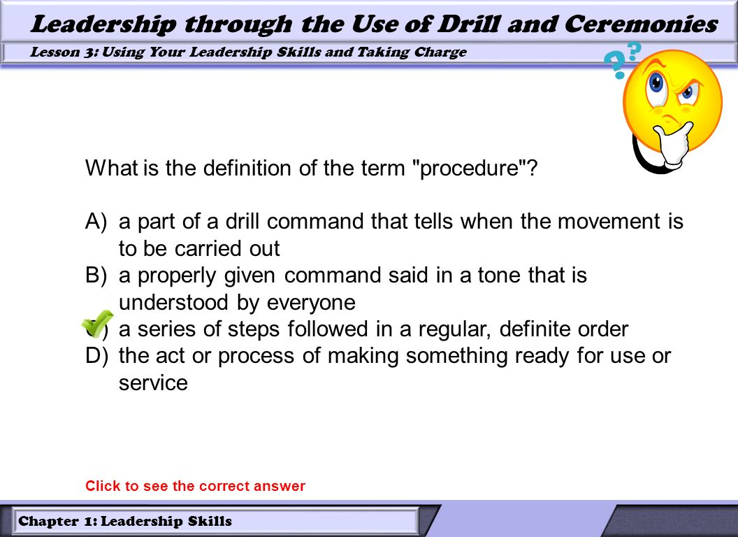 Chapter 1: Leadership Skills Lesson 3: Using Your Leadership Skills and Taking Charge Leadership through the Use of Drill and Ceremonies What is the d