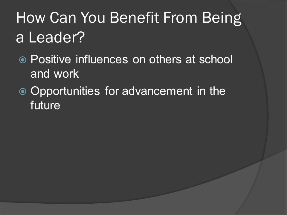 How Can You Benefit From Being a Leader?  Positive influences on others at school and work  Opportunities for advancement in the future