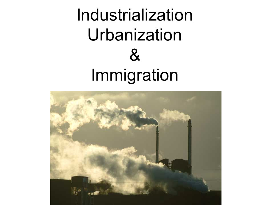 c c immigration industrialization and urbanization During the gilded age, two transforming experiences changed many aspects of american life – industrialization and urbanization.