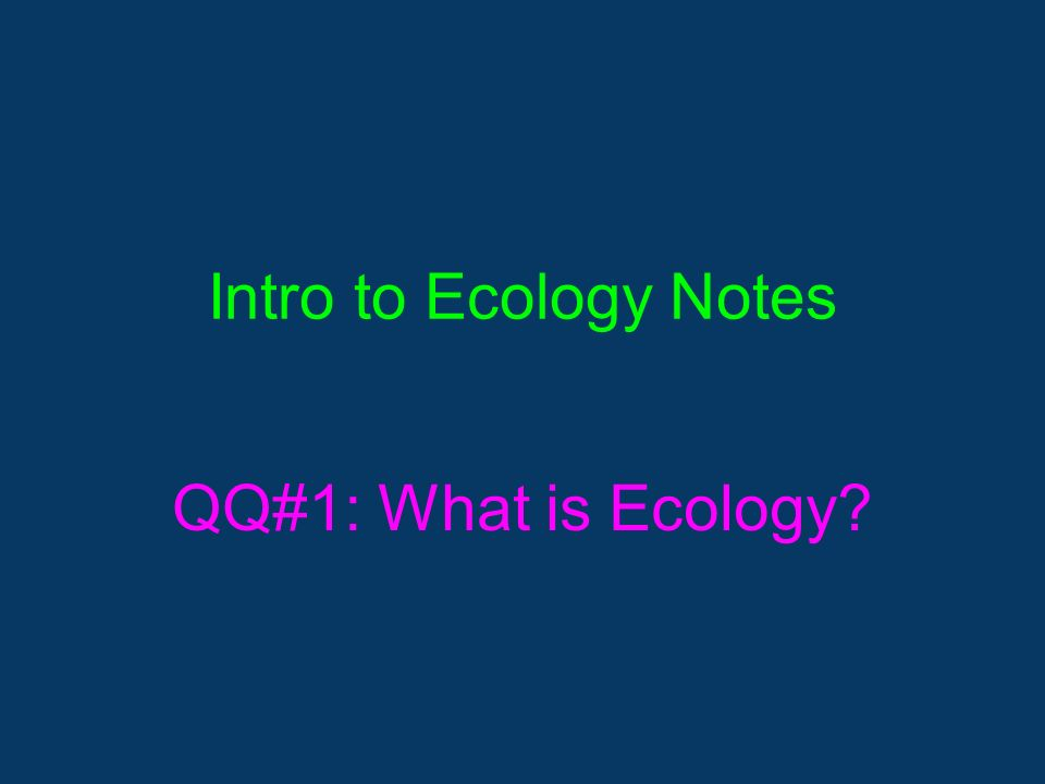 Intro to Ecology Notes QQ#1: What is Ecology
