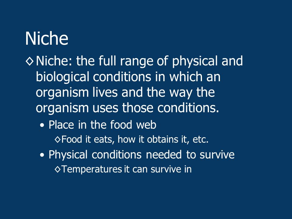 Niche ◊Niche: the full range of physical and biological conditions in which an organism lives and the way the organism uses those conditions.