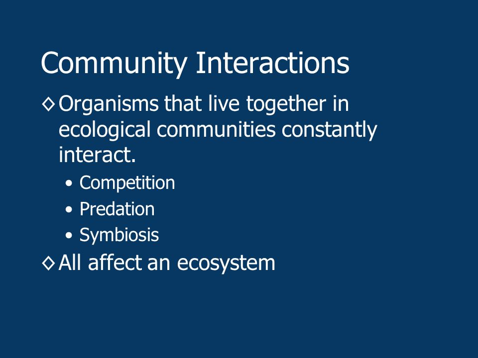 Community Interactions ◊Organisms that live together in ecological communities constantly interact.