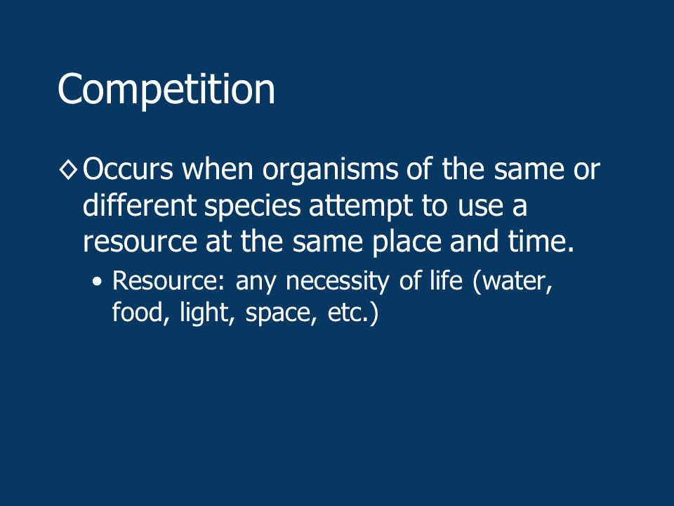 Competition ◊Occurs when organisms of the same or different species attempt to use a resource at the same place and time.