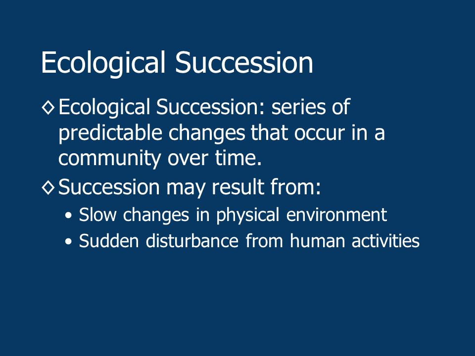 Ecological Succession ◊Ecological Succession: series of predictable changes that occur in a community over time.