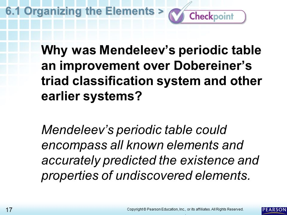 Periodic Table mendeleevs periodic table helped predict properties of : 6.1 Organizing the Elements > 1 Copyright © Pearson Education, Inc ...