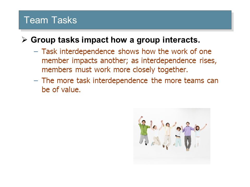 Team Tasks  Group tasks impact how a group interacts.
