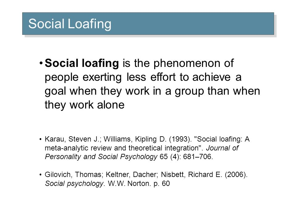 Social Loafing Social loafing is the phenomenon of people exerting less effort to achieve a goal when they work in a group than when they work alone Karau, Steven J.; Williams, Kipling D.