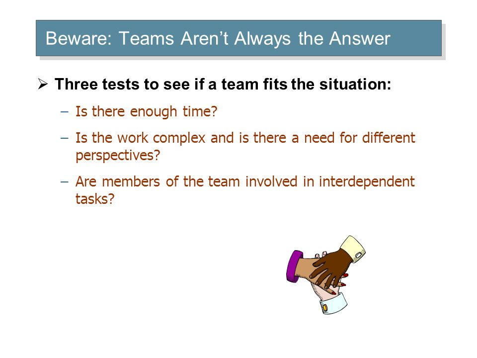 Beware: Teams Aren't Always the Answer  Three tests to see if a team fits the situation: –Is there enough time.