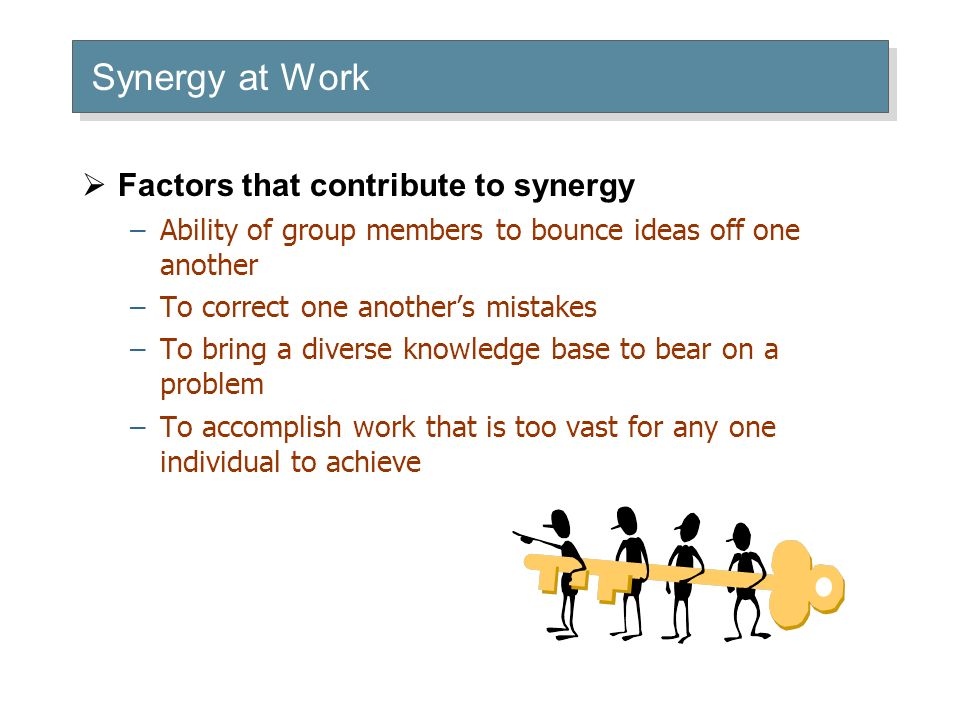 Synergy at Work  Factors that contribute to synergy –Ability of group members to bounce ideas off one another –To correct one another's mistakes –To bring a diverse knowledge base to bear on a problem –To accomplish work that is too vast for any one individual to achieve