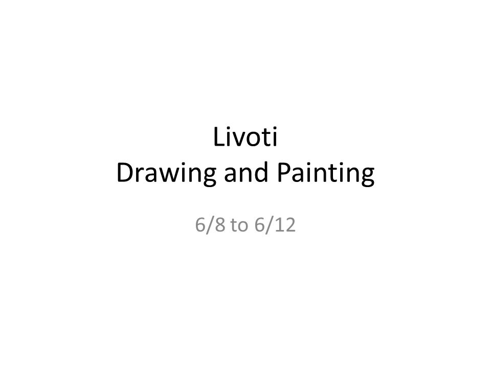 Livoti Drawing and Painting 6/8 to 6/12. Mon 6/8 Final Exam Multiple ...