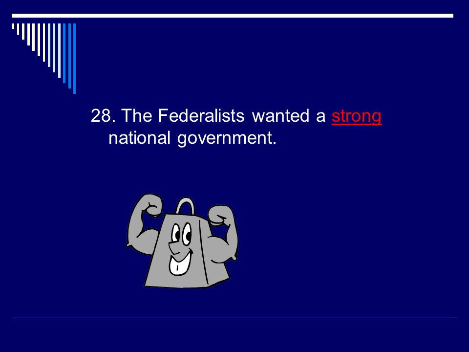 27. Supporters of the Constitution were called the  Federalists
