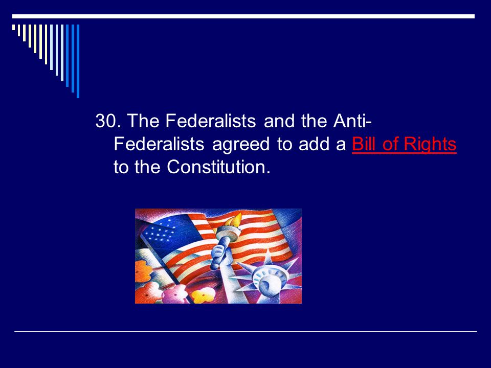 29. People who opposed the Constitution were called the  Anti-federalists