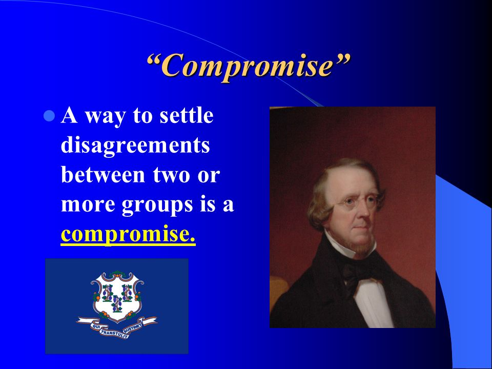 Compromise A way to settle disagreements between two or more groups is a compromise.