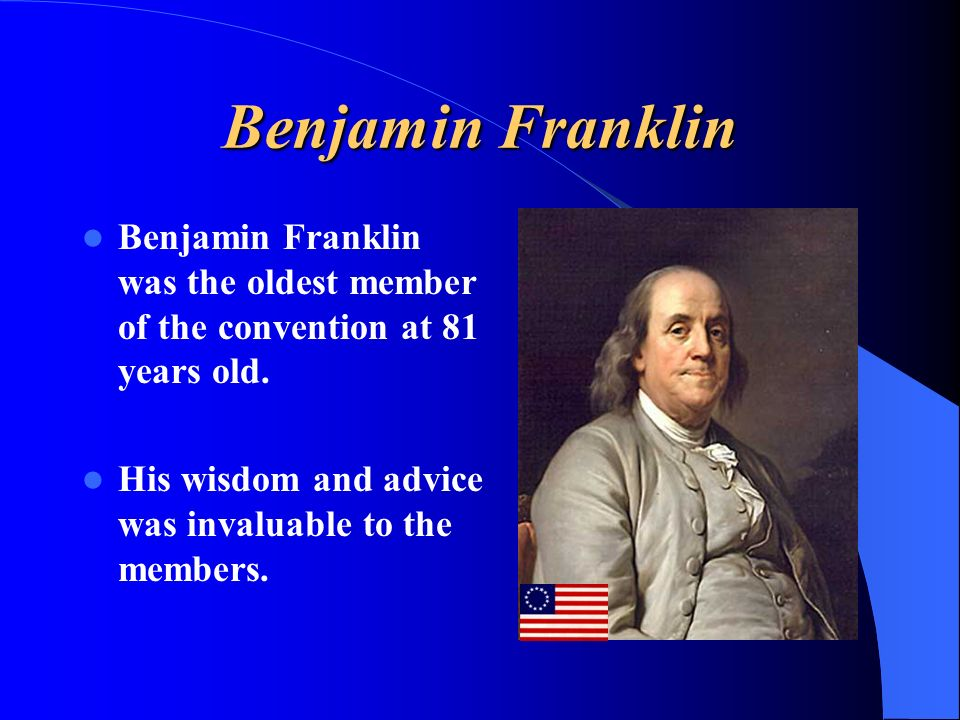 Benjamin Franklin Benjamin Franklin was the oldest member of the convention at 81 years old.