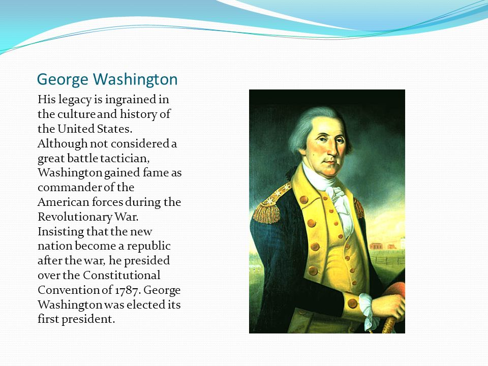 George Washington His legacy is ingrained in the culture and history of the United States.