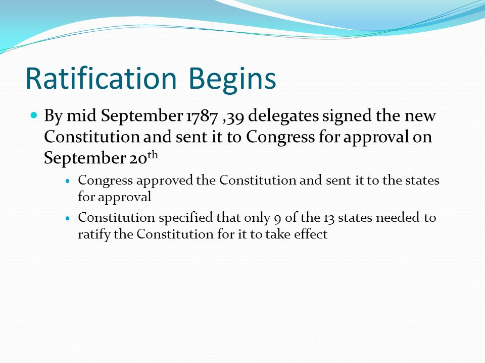 Ratification Begins By mid September 1787,39 delegates signed the new Constitution and sent it to Congress for approval on September 20 th Congress approved the Constitution and sent it to the states for approval C0nstitution specified that only 9 of the 13 states needed to ratify the Constitution for it to take effect