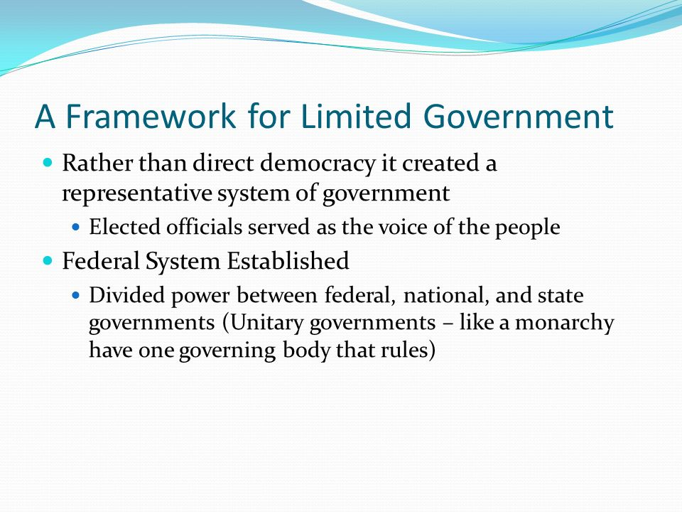 A Framework for Limited Government Rather than direct democracy it created a representative system of government Elected officials served as the voice of the people Federal System Established Divided power between federal, national, and state governments (Unitary governments – like a monarchy have one governing body that rules)