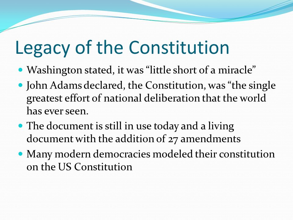 Legacy of the Constitution Washington stated, it was little short of a miracle John Adams declared, the Constitution, was the single greatest effort of national deliberation that the world has ever seen.