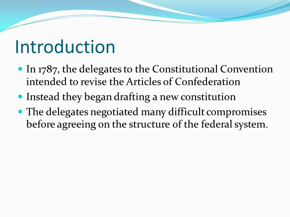 Introduction In 1787, the delegates to the Constitutional Convention intended to revise the Articles of Confederation Instead they began drafting a new constitution The delegates negotiated many difficult compromises before agreeing on the structure of the federal system.