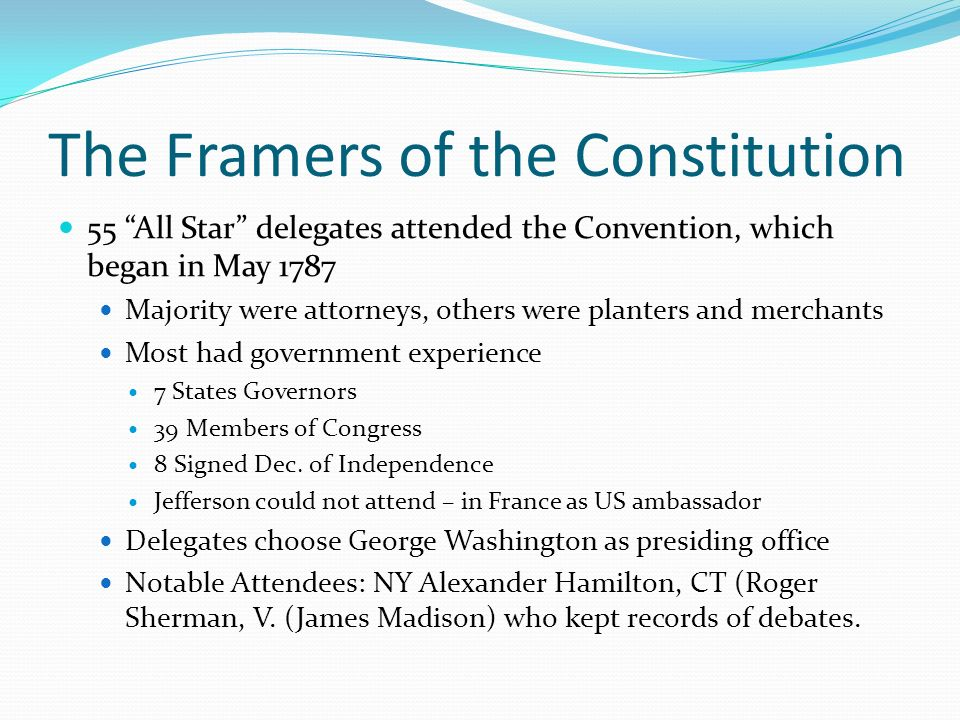 The Framers of the Constitution 55 All Star delegates attended the Convention, which began in May 1787 Majority were attorneys, others were planters and merchants Most had government experience 7 States Governors 39 Members of Congress 8 Signed Dec.
