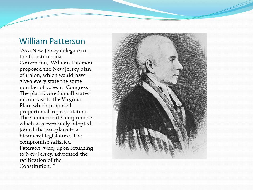 William Patterson As a New Jersey delegate to the Constitutional Convention, William Paterson proposed the New Jersey plan of union, which would have given every state the same number of votes in Congress.