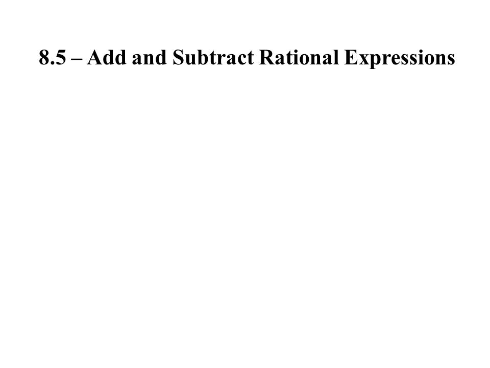 8.5 – Add and Subtract Rational Expressions