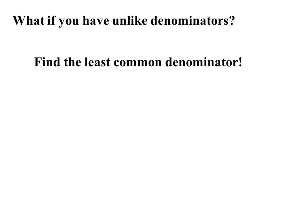 What if you have unlike denominators Find the least common denominator!