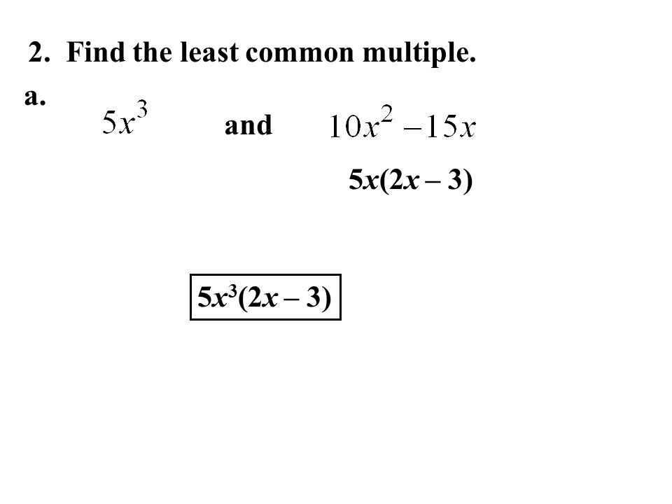 2. Find the least common multiple. and 5x(2x – 3) 5x 3 (2x – 3) a.