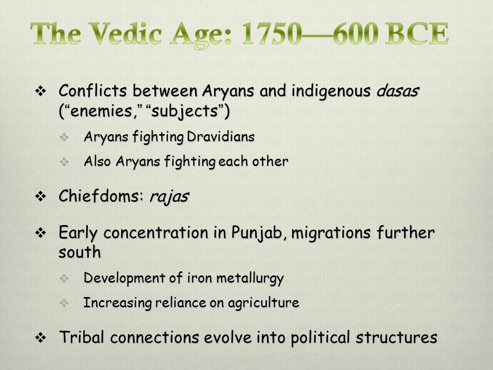 Conflicts between Aryans and indigenous dasas ( enemies, subjects )  Aryans fighting Dravidians  Also Aryans fighting each other  Chiefdoms: rajas  Early concentration in Punjab, migrations further south  Development of iron metallurgy  Increasing reliance on agriculture  Tribal connections evolve into political structures
