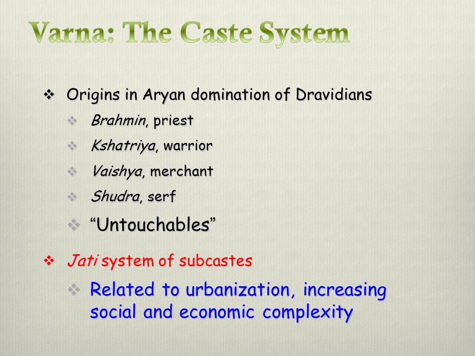  Origins in Aryan domination of Dravidians  Brahmin, priest  Kshatriya, warrior  Vaishya, merchant  Shudra, serf  Untouchables  Jati system of subcastes  Related to urbanization, increasing social and economic complexity