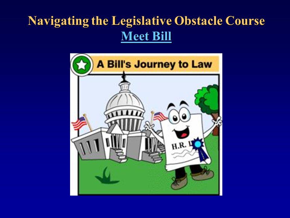 Navigating the Legislative Obstacle Course Meet Bill Meet Bill Meet Bill