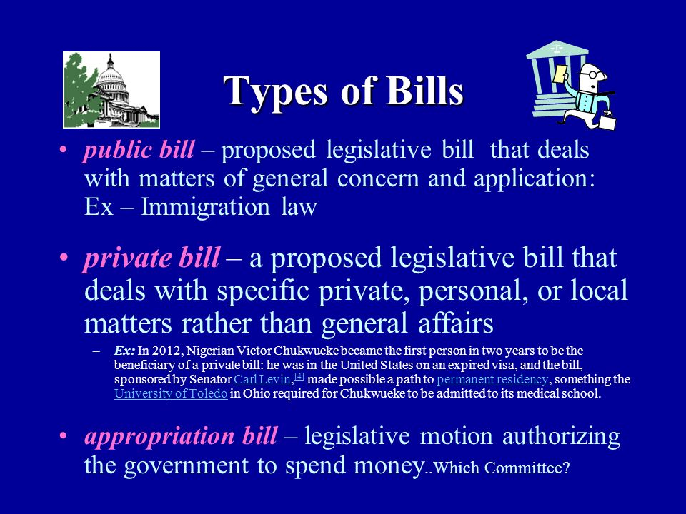 Types of Bills public bill – proposed legislative bill that deals with matters of general concern and application: Ex – Immigration law private bill – a proposed legislative bill that deals with specific private, personal, or local matters rather than general affairs –Ex: In 2012, Nigerian Victor Chukwueke became the first person in two years to be the beneficiary of a private bill: he was in the United States on an expired visa, and the bill, sponsored by Senator Carl Levin, [4] made possible a path to permanent residency, something the University of Toledo in Ohio required for Chukwueke to be admitted to its medical school.Carl Levin [4]permanent residency University of Toledo appropriation bill – legislative motion authorizing the government to spend money..Which Committee