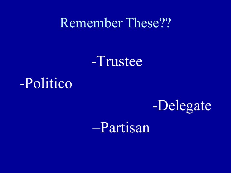 Remember These -Trustee -Politico -Delegate –Partisan