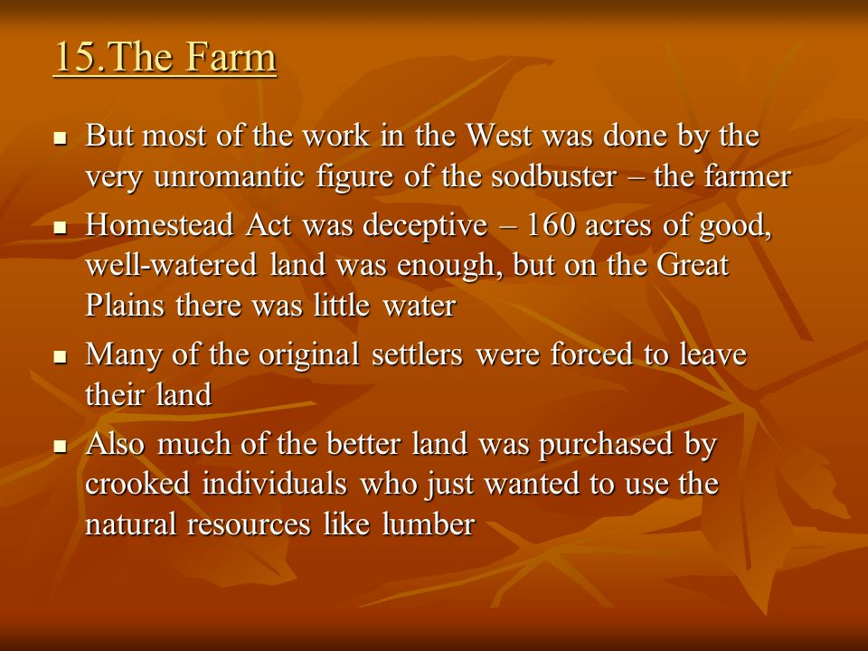 15.The Farm But most of the work in the West was done by the very unromantic figure of the sodbuster – the farmer But most of the work in the West was done by the very unromantic figure of the sodbuster – the farmer Homestead Act was deceptive – 160 acres of good, well-watered land was enough, but on the Great Plains there was little water Homestead Act was deceptive – 160 acres of good, well-watered land was enough, but on the Great Plains there was little water Many of the original settlers were forced to leave their land Many of the original settlers were forced to leave their land Also much of the better land was purchased by crooked individuals who just wanted to use the natural resources like lumber Also much of the better land was purchased by crooked individuals who just wanted to use the natural resources like lumber
