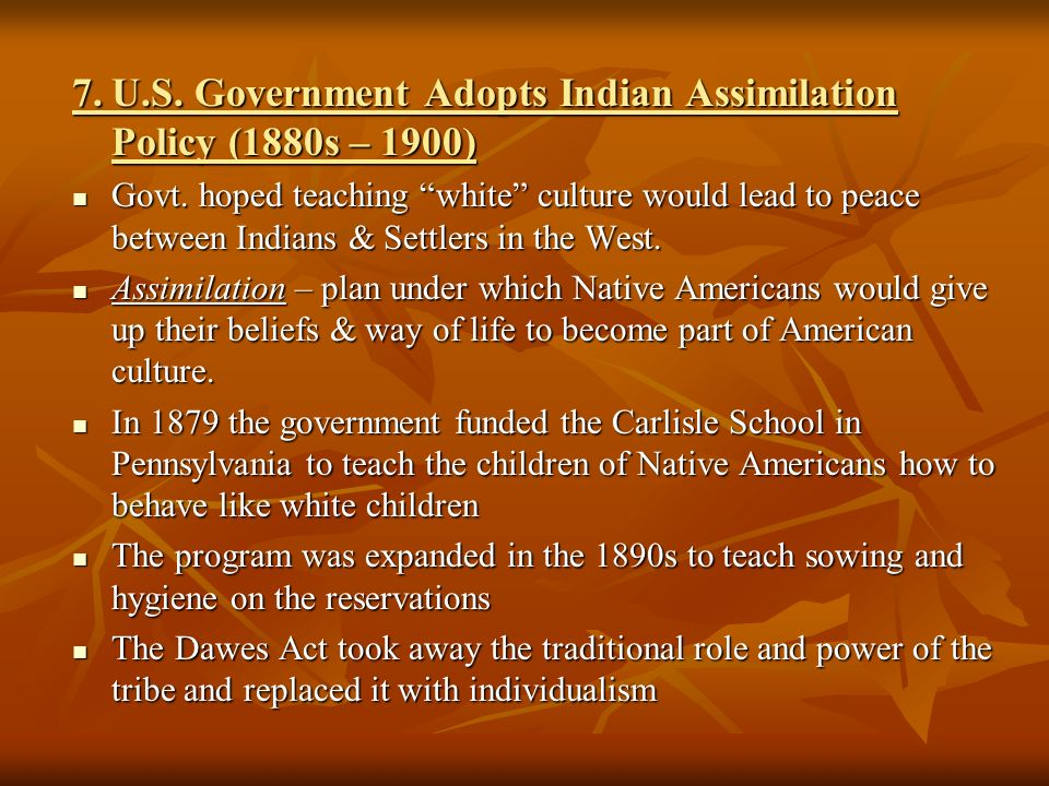 7.U.S. Government Adopts Indian Assimilation Policy (1880s – 1900) Govt.