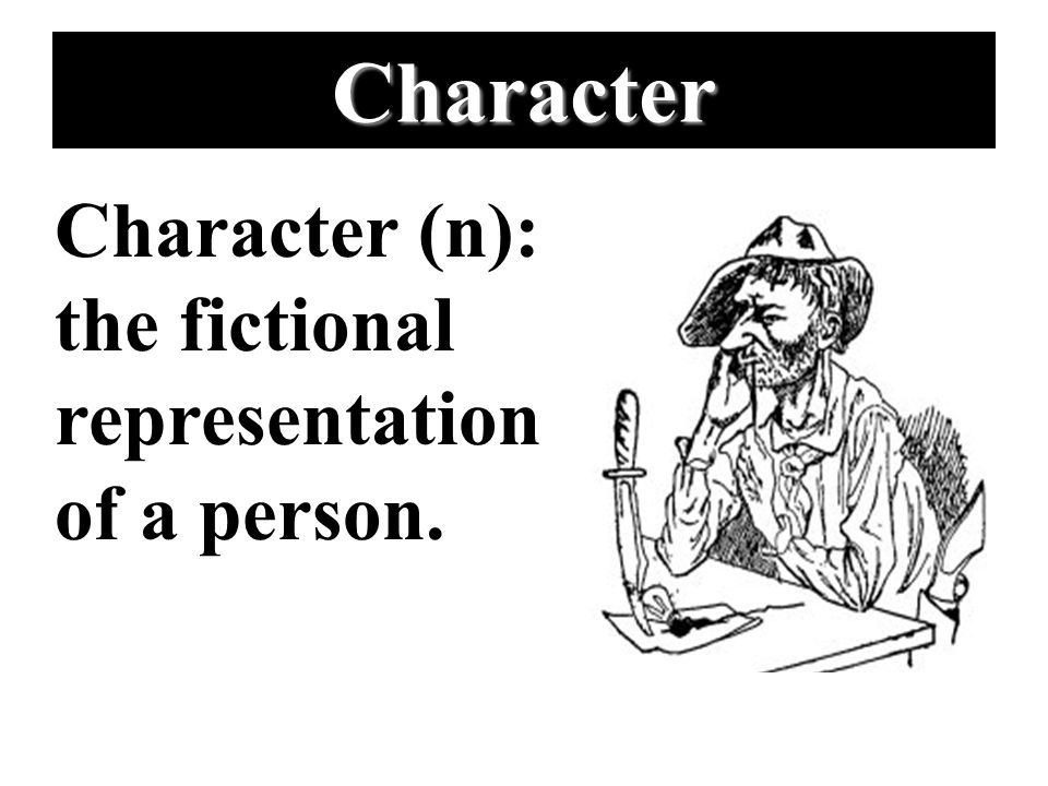 Character Character (n): the fictional representation of a person.