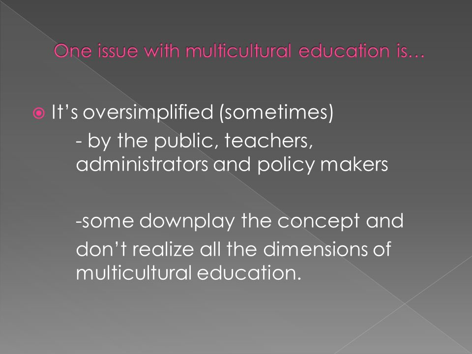  It's oversimplified (sometimes) - by the public, teachers, administrators and policy makers -some downplay the concept and don't realize all the dimensions of multicultural education.